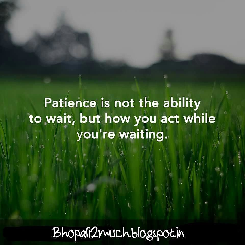 Patience Is Not The Ability To Wait, But How You Act While You Are Waiting.  #patience #ability #waiting #attitude #life #green #saying #quote  #bhopali2much ...